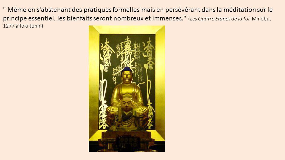 Même en s abstenant des pratiques formelles mais en persévérant dans la méditation sur le principe essentiel, les bienfaits seront nombreux et immenses. (Les Quatre Etapes de la foi, Minobu, 1277 à Toki Jonin)