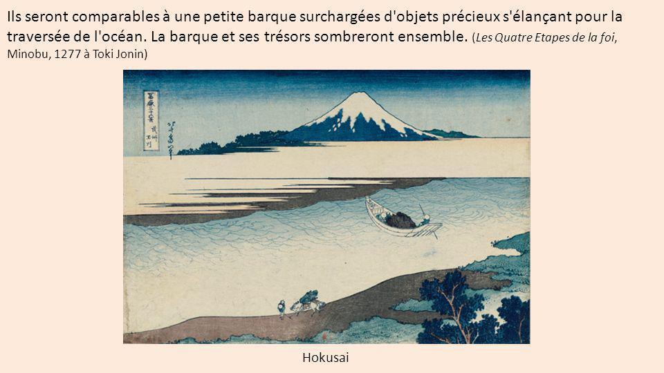 Ils seront comparables à une petite barque surchargées d objets précieux s élançant pour la traversée de l océan. La barque et ses trésors sombreront ensemble. (Les Quatre Etapes de la foi, Minobu, 1277 à Toki Jonin)