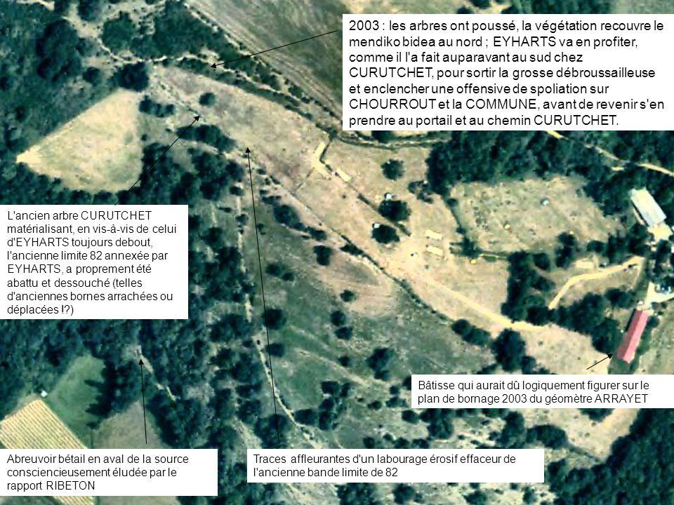 2003 : les arbres ont poussé, la végétation recouvre le mendiko bidea au nord ; EYHARTS va en profiter, comme il l a fait auparavant au sud chez CURUTCHET, pour sortir la grosse débroussailleuse et enclencher une offensive de spoliation sur CHOURROUT et la COMMUNE, avant de revenir s en prendre au portail et au chemin CURUTCHET.