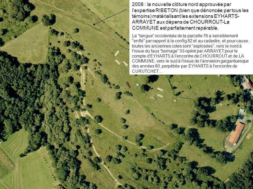 2008 : la nouvelle clôture nord approuvée par l expertise RIBETON (bien que dénoncée par tous les témoins) matérialisant les extensions EYHARTS-ARRAYET aux dépens de CHOURROUT-La COMMUNE est parfaitement repérable.