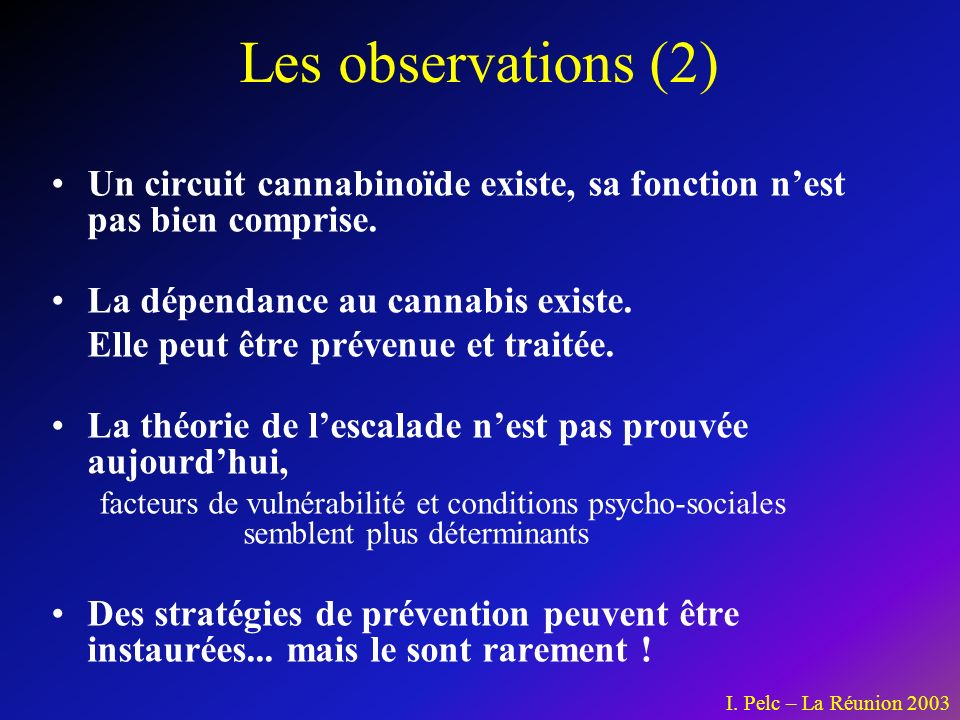 Les observations (2) Un circuit cannabinoïde existe, sa fonction n'est pas bien comprise. La dépendance au cannabis existe.