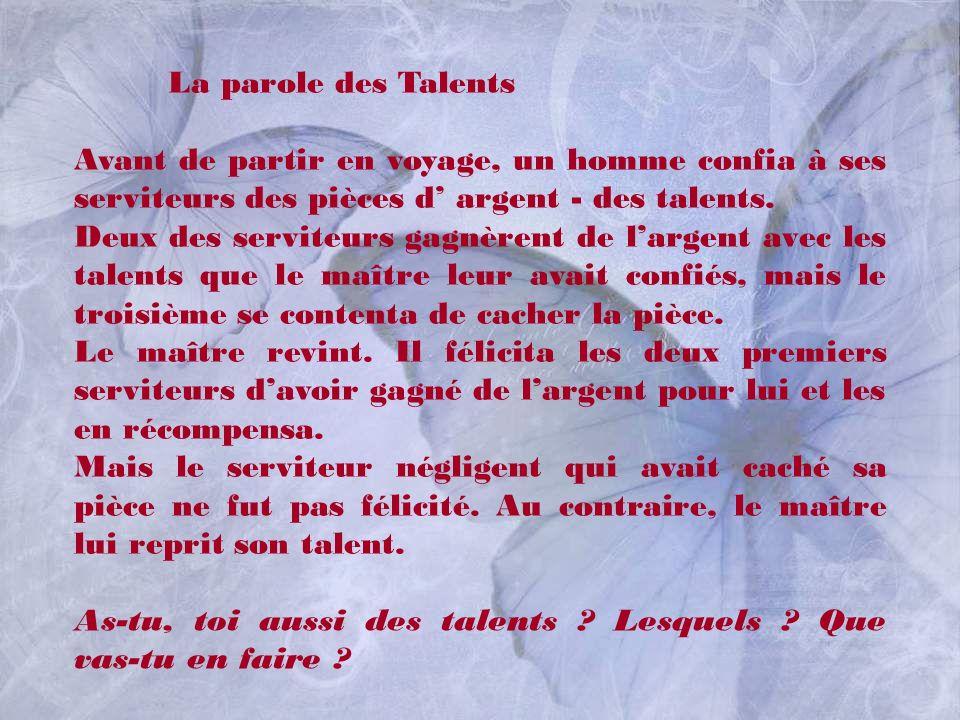 La parole des Talents Avant de partir en voyage, un homme confia à ses serviteurs des pièces d' argent - des talents.