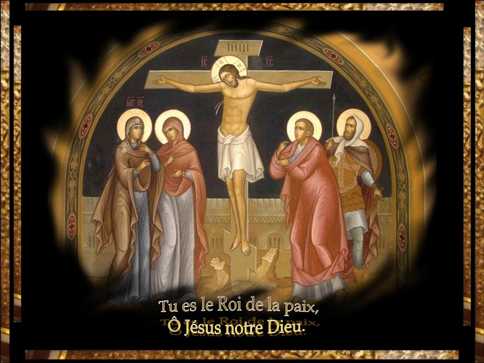 Tu es le Roi de la paix, Ô Jésus notre Dieu.
