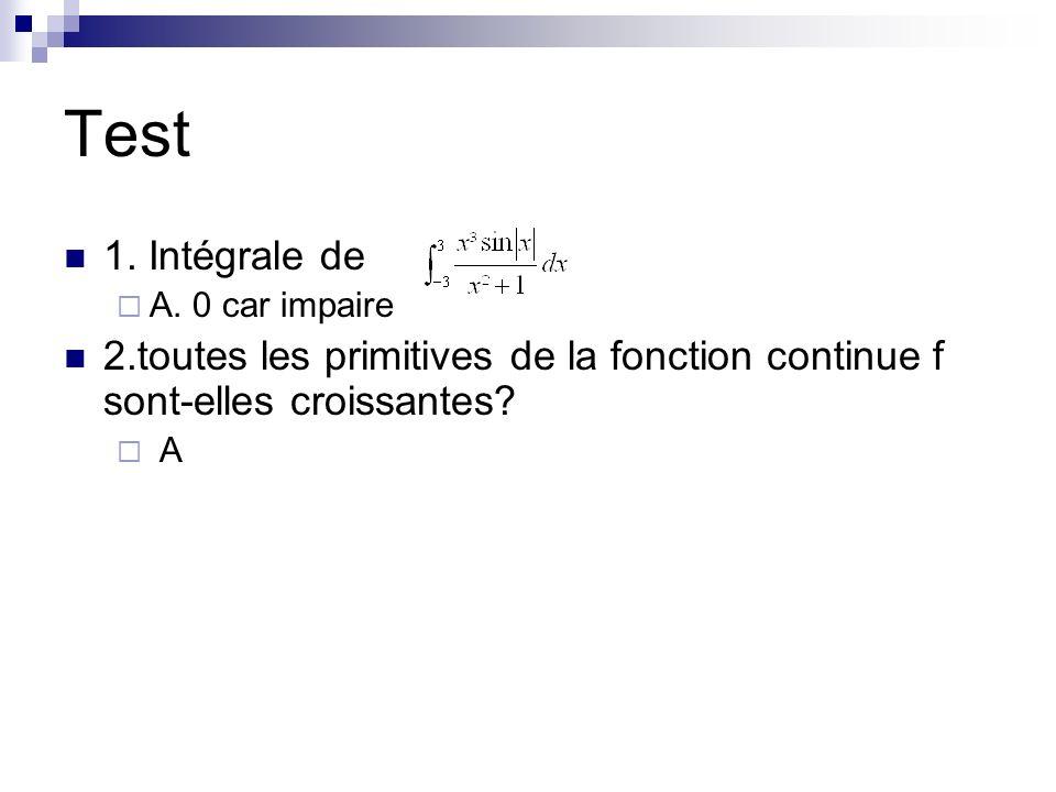 Test 1. Intégrale de. A. 0 car impaire. 2.toutes les primitives de la fonction continue f sont-elles croissantes