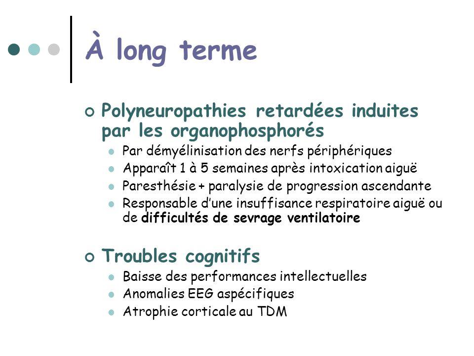 À long terme Polyneuropathies retardées induites par les organophosphorés. Par démyélinisation des nerfs périphériques.