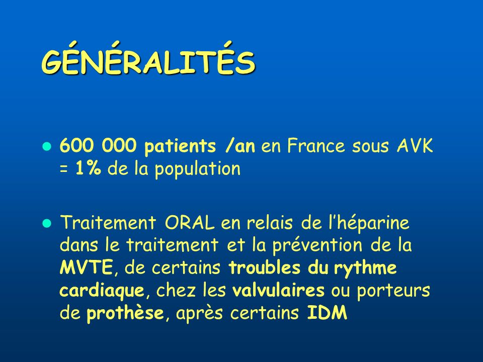 GÉNÉRALITÉS 600 000 patients /an en France sous AVK = 1% de la population.