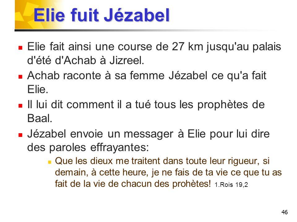 Elie fuit Jézabel Elie fait ainsi une course de 27 km jusqu au palais d été d Achab à Jizreel. Achab raconte à sa femme Jézabel ce qu a fait Elie.