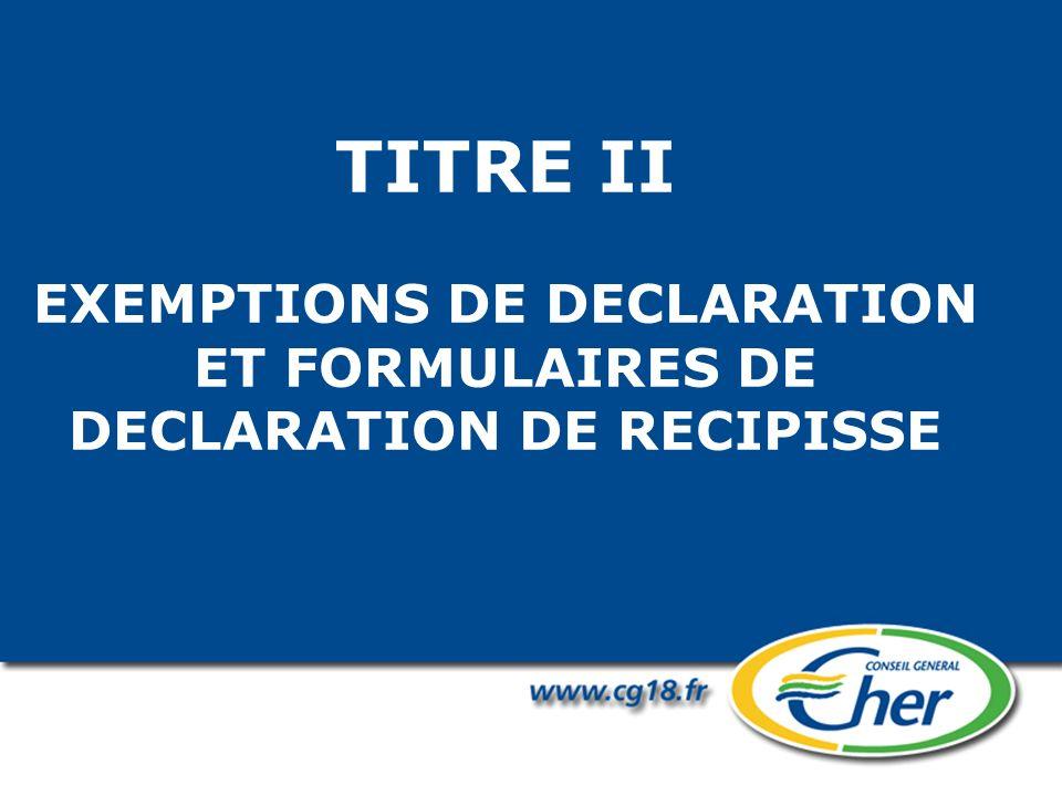 TITRE II EXEMPTIONS DE DECLARATION ET FORMULAIRES DE DECLARATION DE RECIPISSE