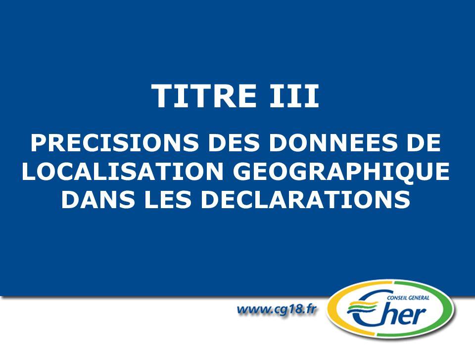 TITRE III PRECISIONS DES DONNEES DE LOCALISATION GEOGRAPHIQUE DANS LES DECLARATIONS