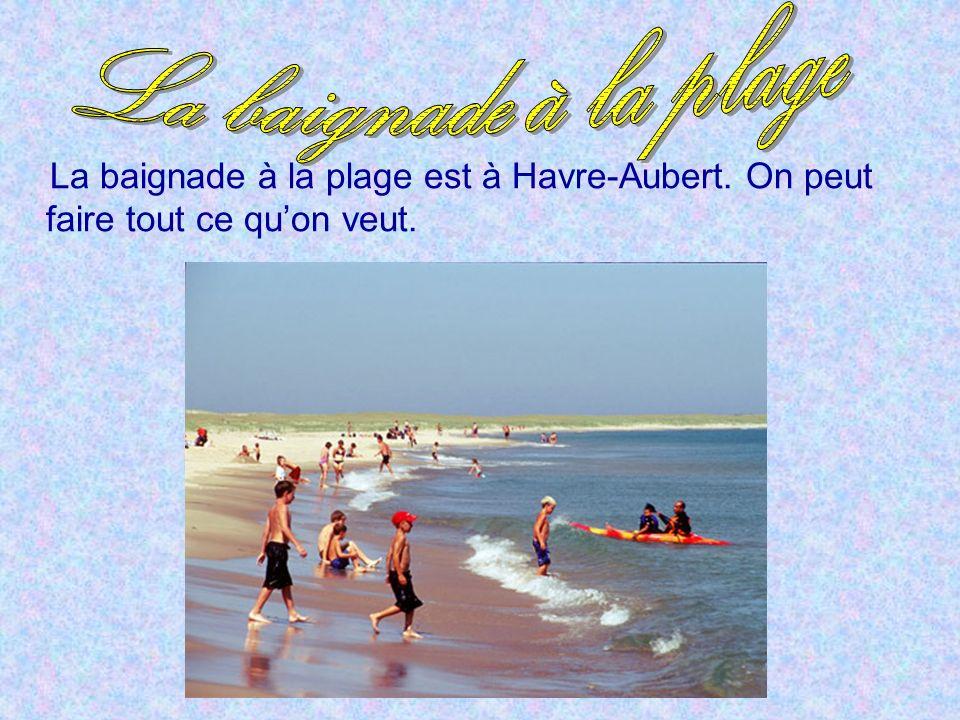 La baignade à la plage La baignade à la plage est à Havre-Aubert. On peut faire tout ce qu'on veut.