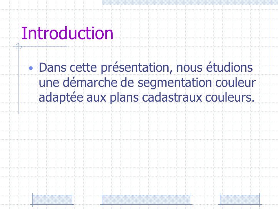 Introduction Dans cette présentation, nous étudions une démarche de segmentation couleur adaptée aux plans cadastraux couleurs.