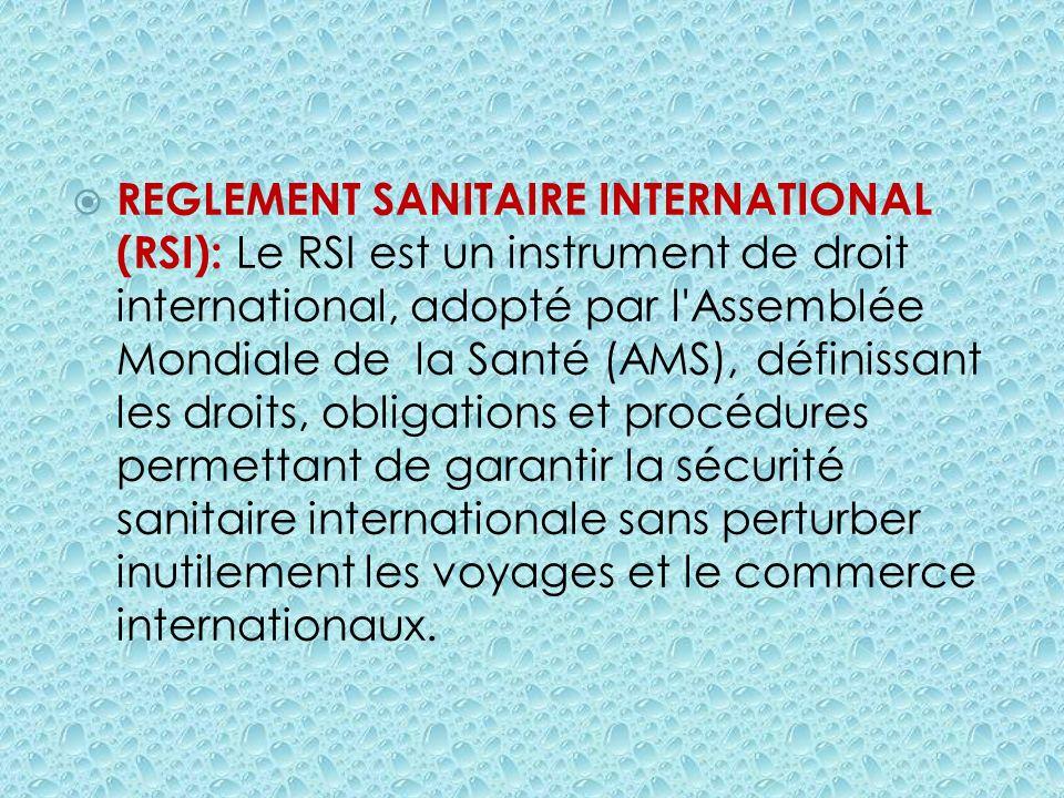 REGLEMENT SANITAIRE INTERNATIONAL (RSI): Le RSI est un instrument de droit international, adopté par l Assemblée Mondiale de la Santé (AMS), définissant les droits, obligations et procédures permettant de garantir la sécurité sanitaire internationale sans perturber inutilement les voyages et le commerce internationaux.