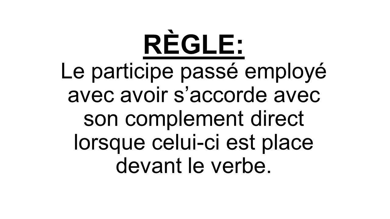 RÈGLE: Le participe passé employé avec avoir s'accorde avec son complement direct lorsque celui-ci est place devant le verbe.