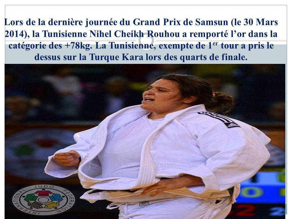 Lors de la dernière journée du Grand Prix de Samsun (le 30 Mars 2014), la Tunisienne Nihel Cheikh Rouhou a remporté l'or dans la catégorie des +78kg.