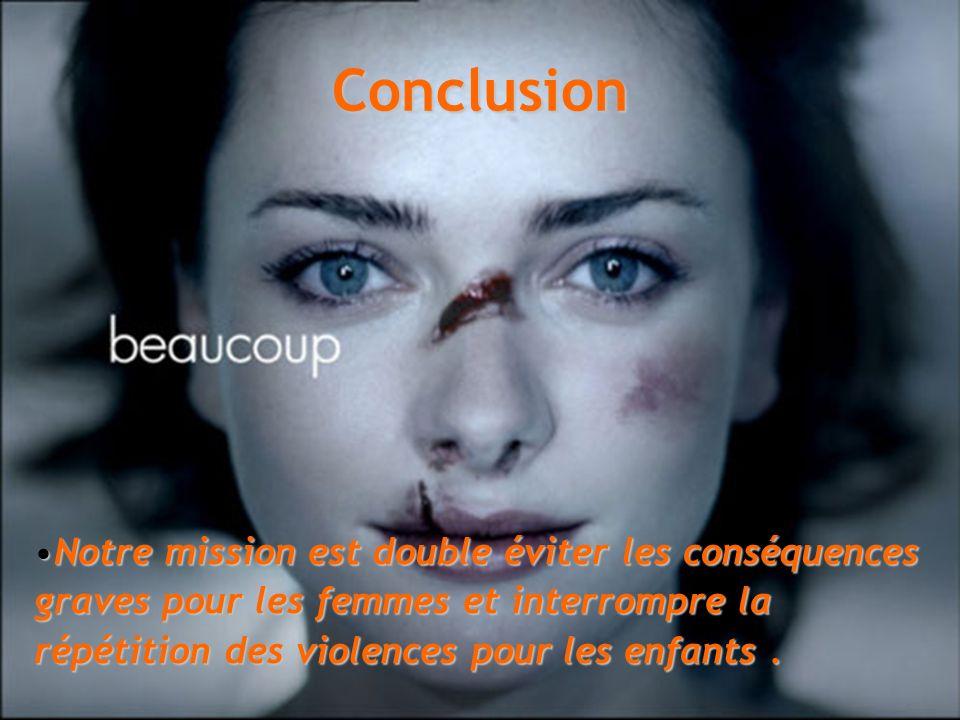 Conclusion Notre mission est double éviter les conséquences graves pour les femmes et interrompre la répétition des violences pour les enfants .