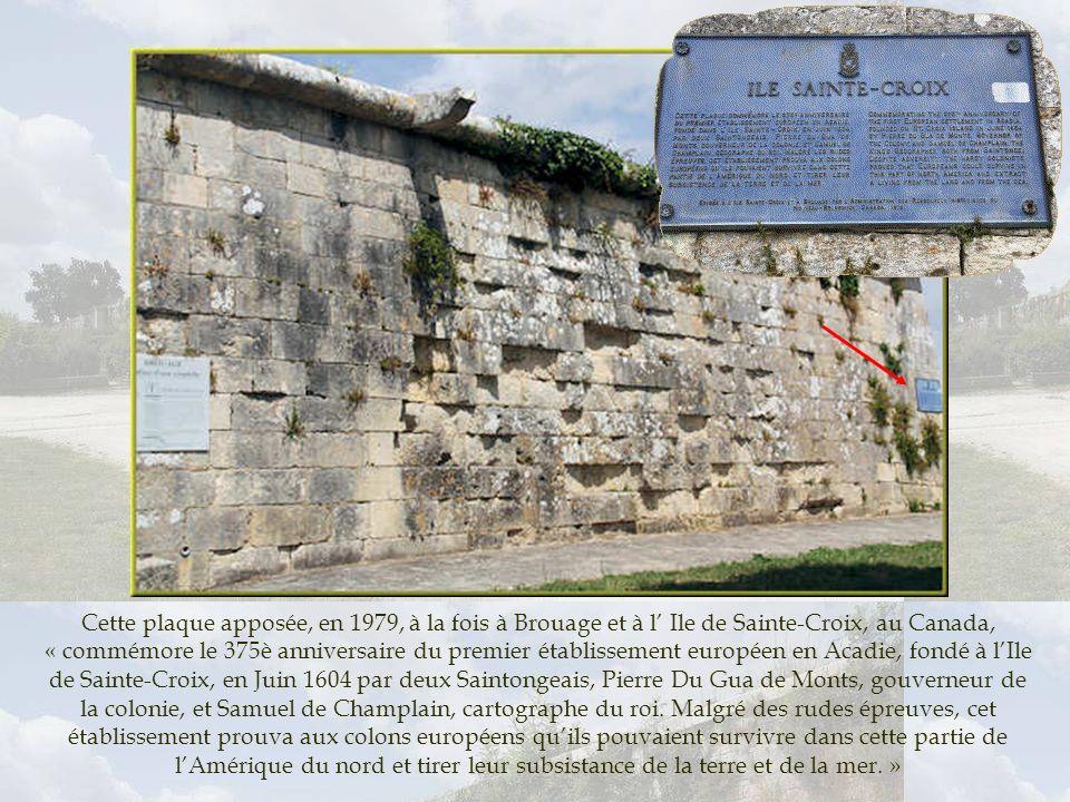 Cette plaque apposée, en 1979, à la fois à Brouage et à l' Ile de Sainte-Croix, au Canada, « commémore le 375è anniversaire du premier établissement européen en Acadie, fondé à l'Ile de Sainte-Croix, en Juin 1604 par deux Saintongeais, Pierre Du Gua de Monts, gouverneur de la colonie, et Samuel de Champlain, cartographe du roi.