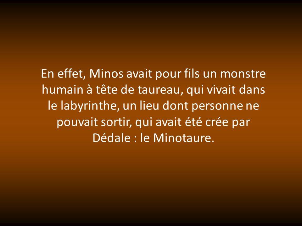 En effet, Minos avait pour fils un monstre humain à tête de taureau, qui vivait dans le labyrinthe, un lieu dont personne ne pouvait sortir, qui avait été crée par Dédale : le Minotaure.