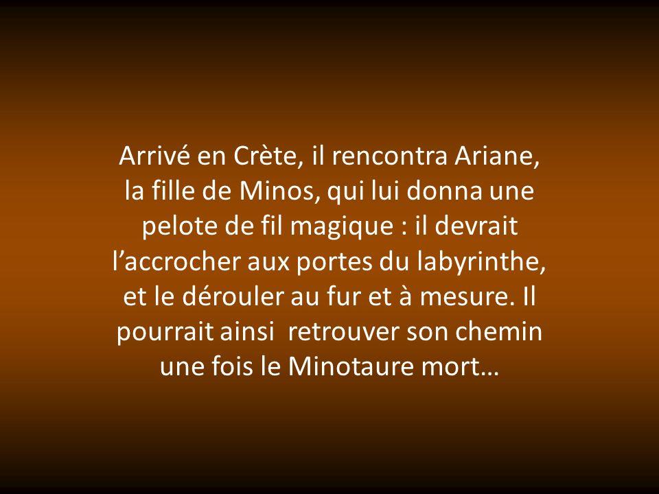 Arrivé en Crète, il rencontra Ariane, la fille de Minos, qui lui donna une pelote de fil magique : il devrait l'accrocher aux portes du labyrinthe, et le dérouler au fur et à mesure.