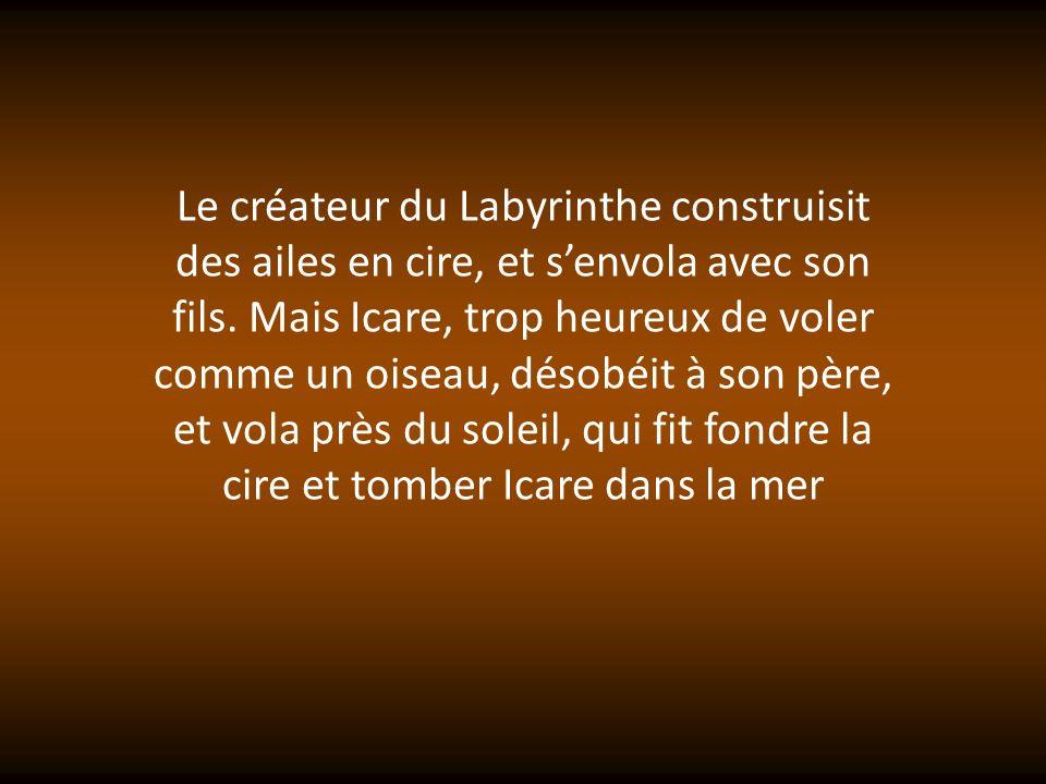 Le créateur du Labyrinthe construisit des ailes en cire, et s'envola avec son fils.