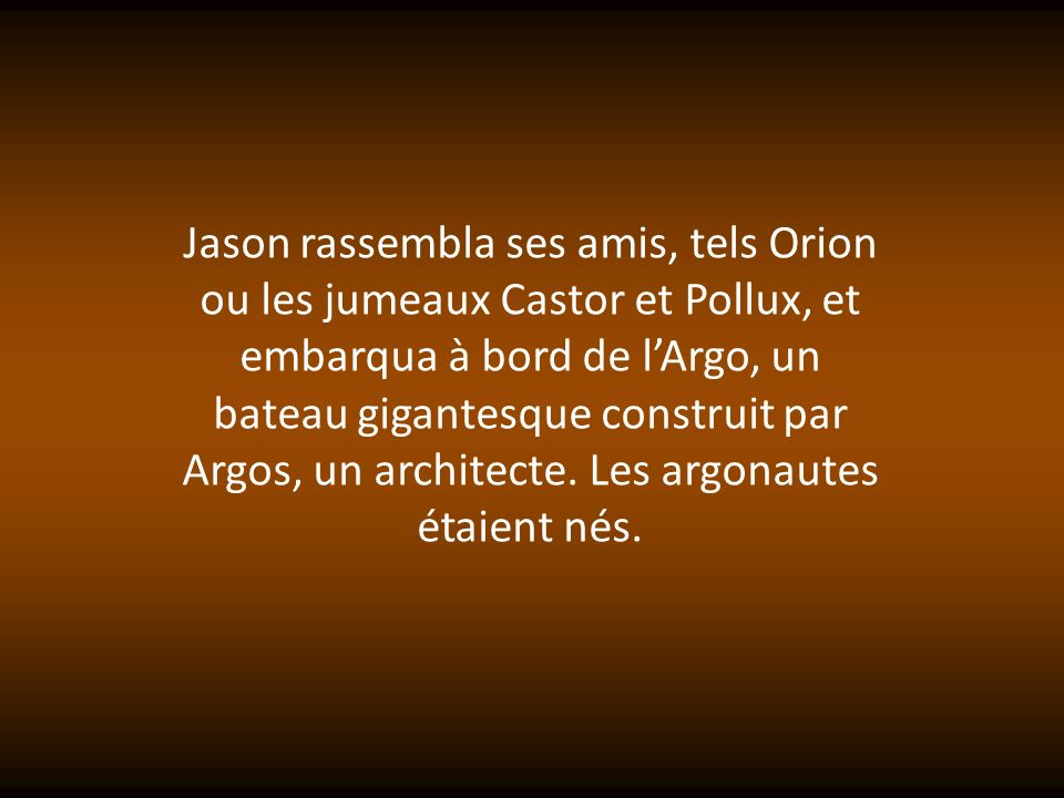 Jason rassembla ses amis, tels Orion ou les jumeaux Castor et Pollux, et embarqua à bord de l'Argo, un bateau gigantesque construit par Argos, un architecte.