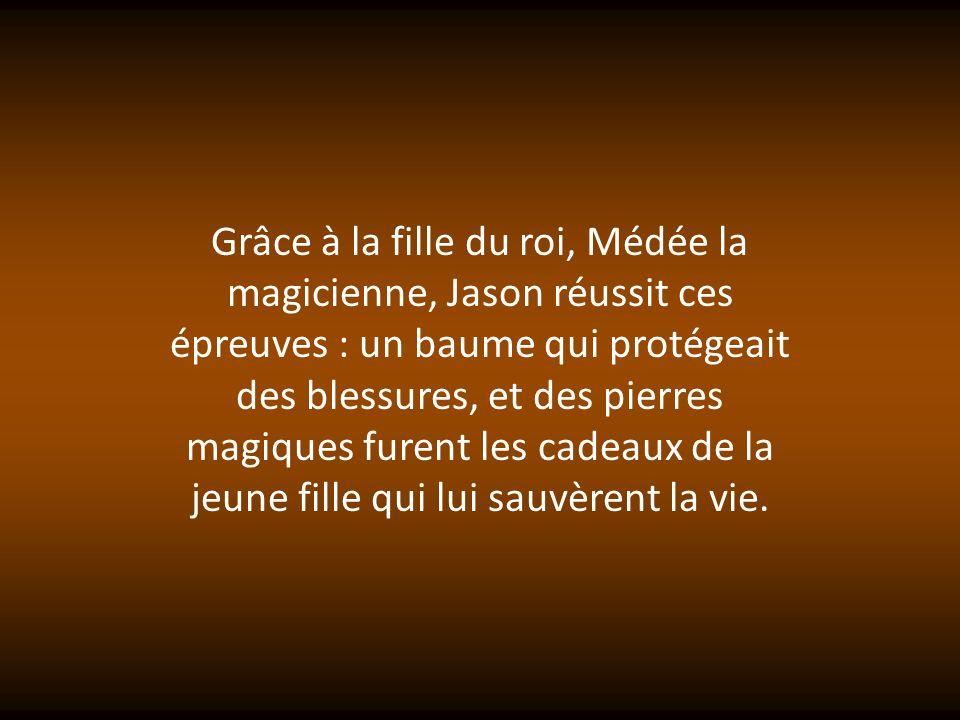 Grâce à la fille du roi, Médée la magicienne, Jason réussit ces épreuves : un baume qui protégeait des blessures, et des pierres magiques furent les cadeaux de la jeune fille qui lui sauvèrent la vie.