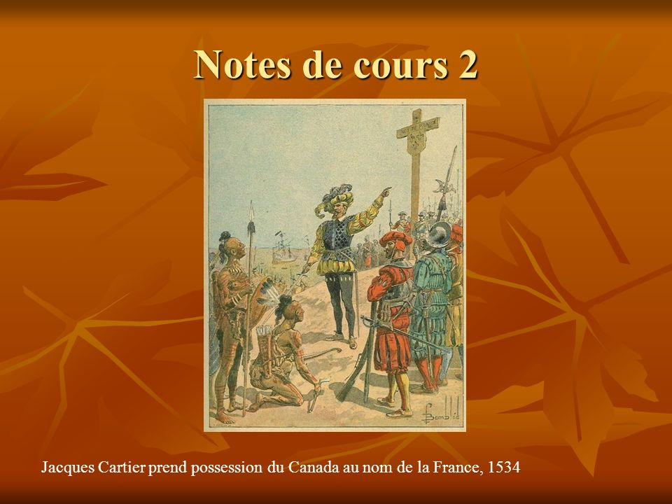 Notes de cours 2 Jacques Cartier prend possession du Canada au nom de la France, 1534
