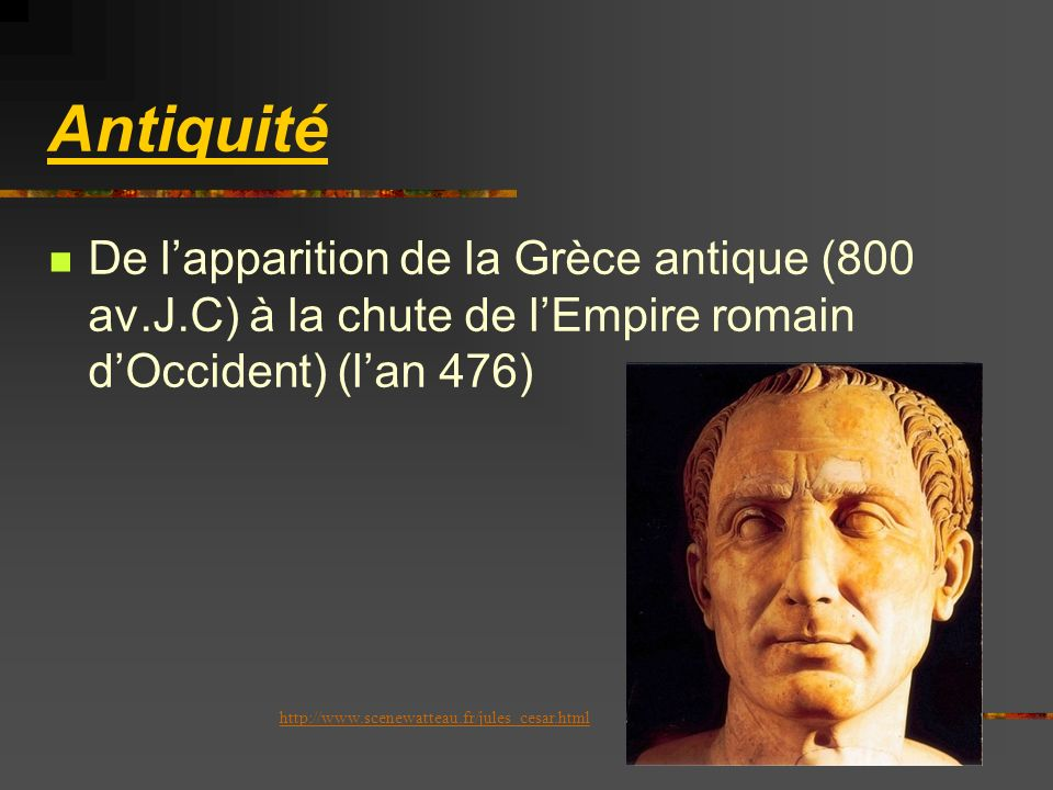 Antiquité De l'apparition de la Grèce antique (800 av.J.C) à la chute de l'Empire romain d'Occident) (l'an 476)