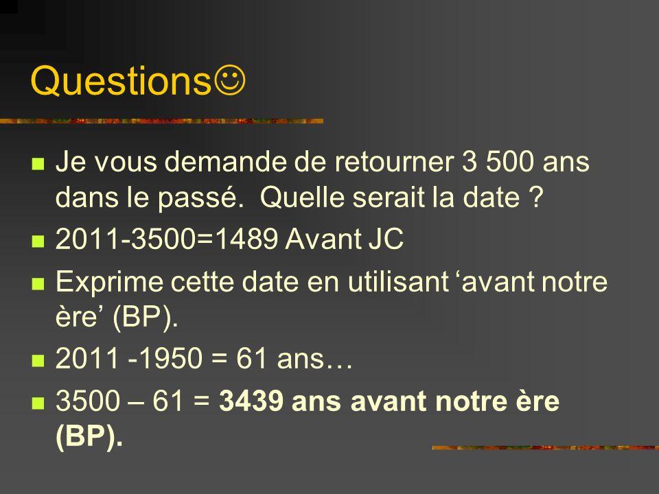 Questions Je vous demande de retourner 3 500 ans dans le passé. Quelle serait la date 2011-3500=1489 Avant JC.