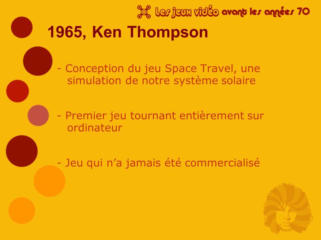 1965, Ken Thompson - Conception du jeu Space Travel, une simulation de notre système solaire. - Premier jeu tournant entièrement sur ordinateur.