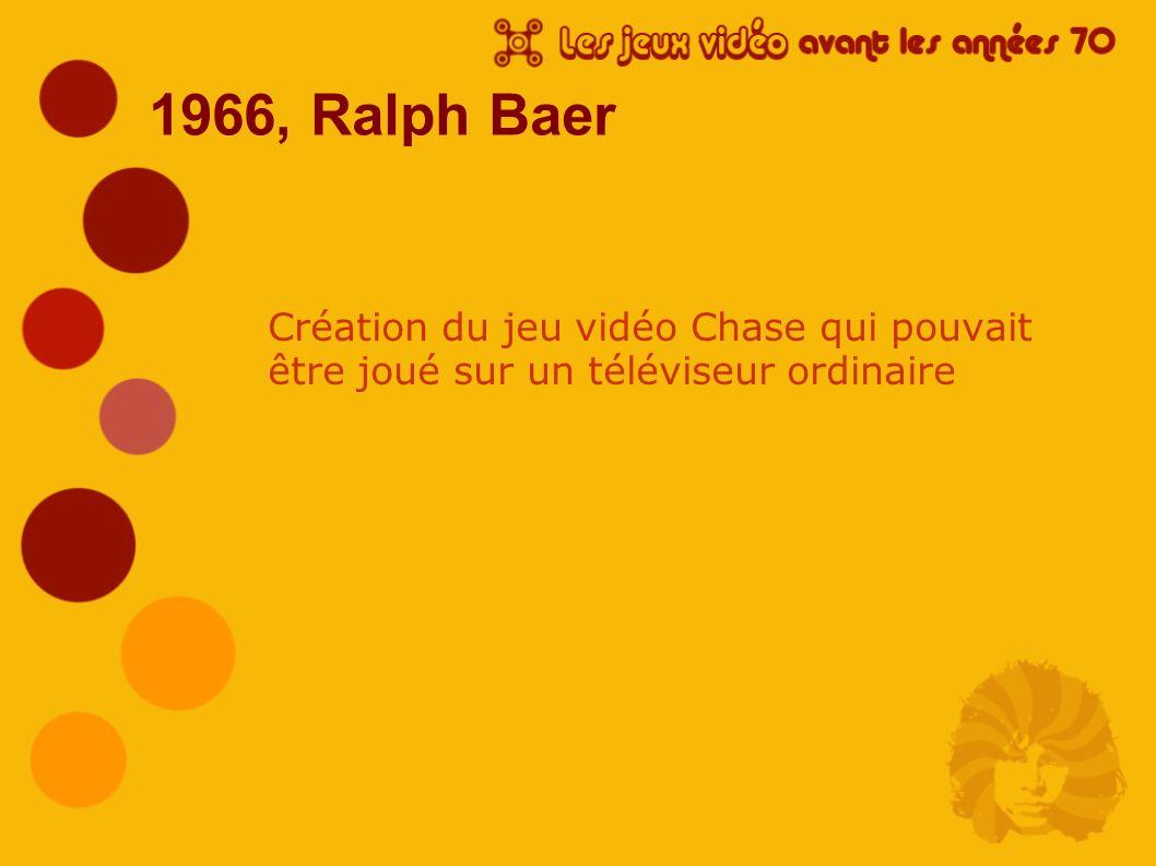 1966, Ralph Baer Création du jeu vidéo Chase qui pouvait être joué sur un téléviseur ordinaire