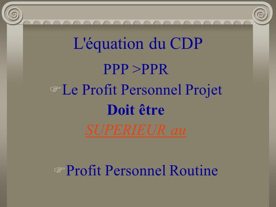 L équation du CDP PPP >PPR Le Profit Personnel Projet Doit être