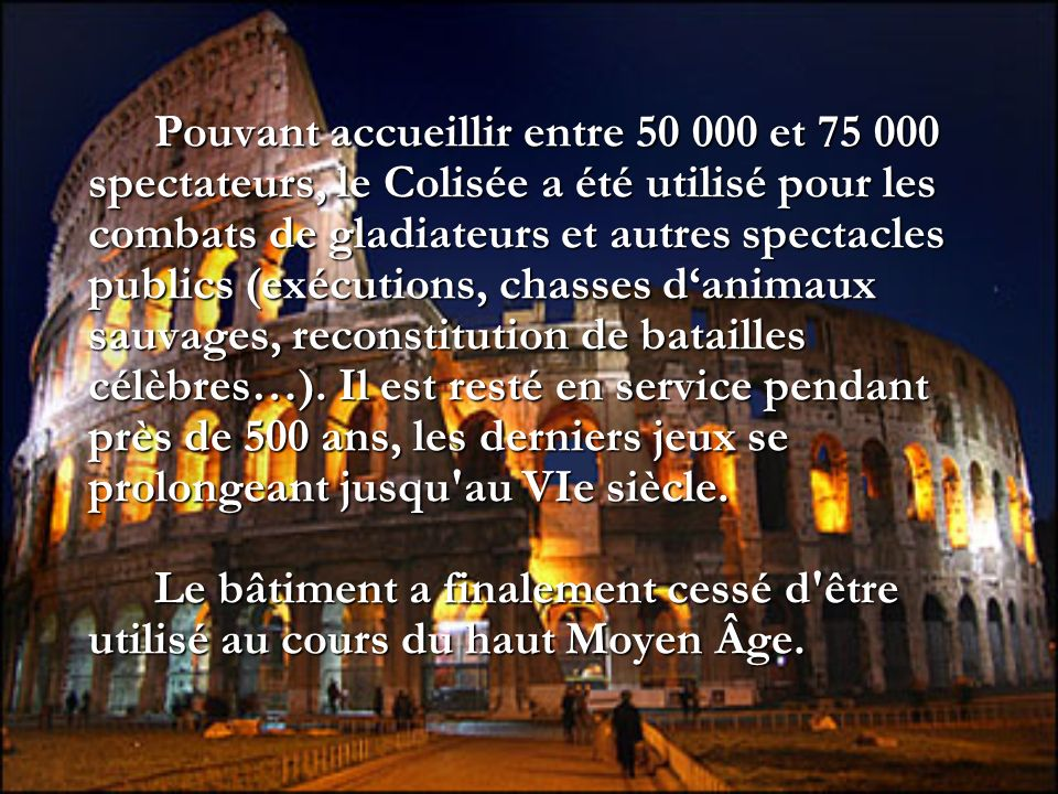Pouvant accueillir entre 50 000 et 75 000 spectateurs, le Colisée a été utilisé pour les combats de gladiateurs et autres spectacles publics (exécutions, chasses d'animaux sauvages, reconstitution de batailles célèbres…).