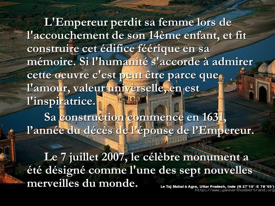 L Empereur perdit sa femme lors de l accouchement de son 14ème enfant, et fit construire cet édifice féérique en sa mémoire. Si l humanité s accorde à admirer cette oeuvre c est peut être parce que l amour, valeur universelle, en est l inspiratrice.