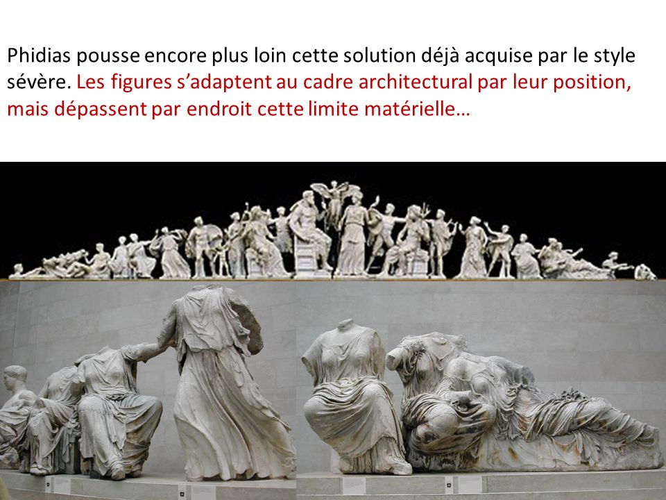 Phidias pousse encore plus loin cette solution déjà acquise par le style sévère. Les figures s'adaptent au cadre architectural par leur position, mais dépassent par endroit cette limite matérielle…
