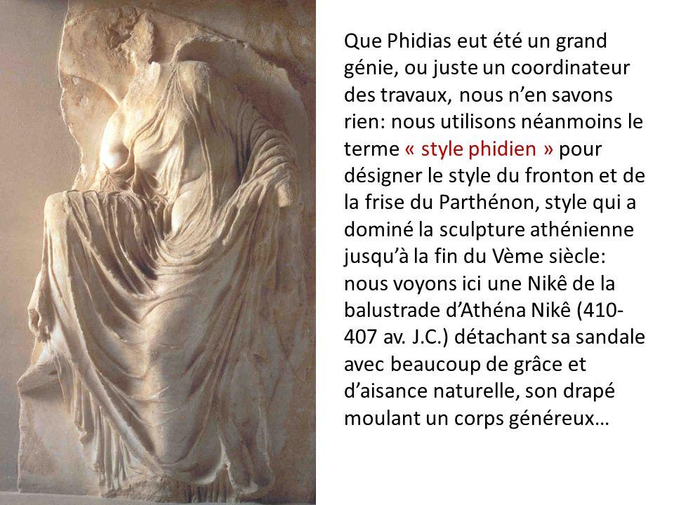 Que Phidias eut été un grand génie, ou juste un coordinateur des travaux, nous n'en savons rien: nous utilisons néanmoins le terme « style phidien » pour désigner le style du fronton et de la frise du Parthénon, style qui a dominé la sculpture athénienne jusqu'à la fin du Vème siècle: nous voyons ici une Nikê de la balustrade d'Athéna Nikê (410-407 av.