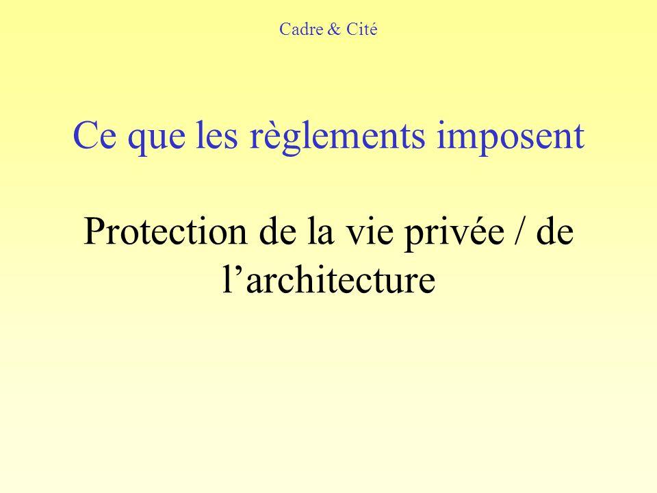 Cadre & Cité Ce que les règlements imposent Protection de la vie privée / de l'architecture