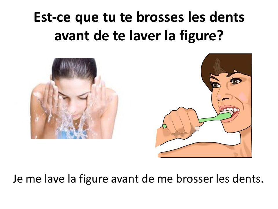 Est-ce que tu te brosses les dents avant de te laver la figure