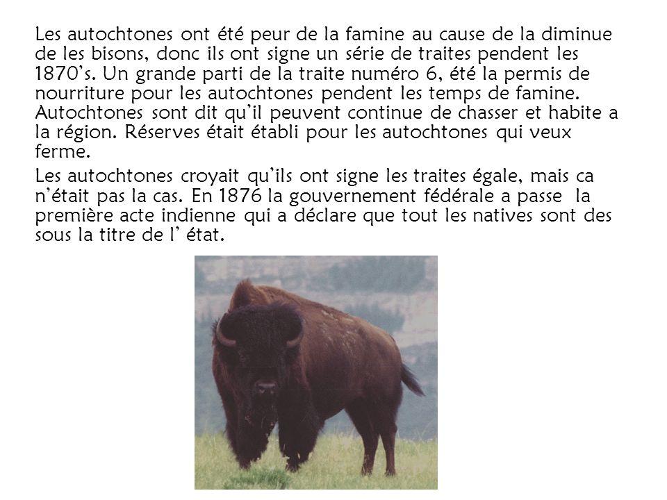 Les autochtones ont été peur de la famine au cause de la diminue de les bisons, donc ils ont signe un série de traites pendent les 1870's.