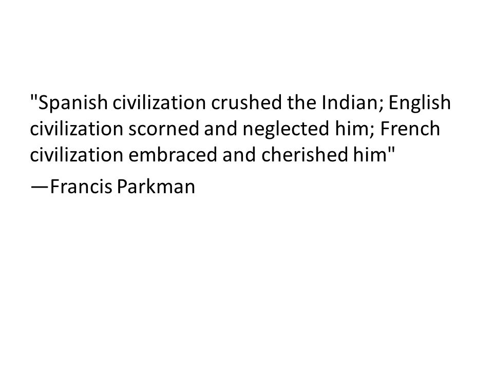Spanish civilization crushed the Indian; English civilization scorned and neglected him; French civilization embraced and cherished him —Francis Parkman