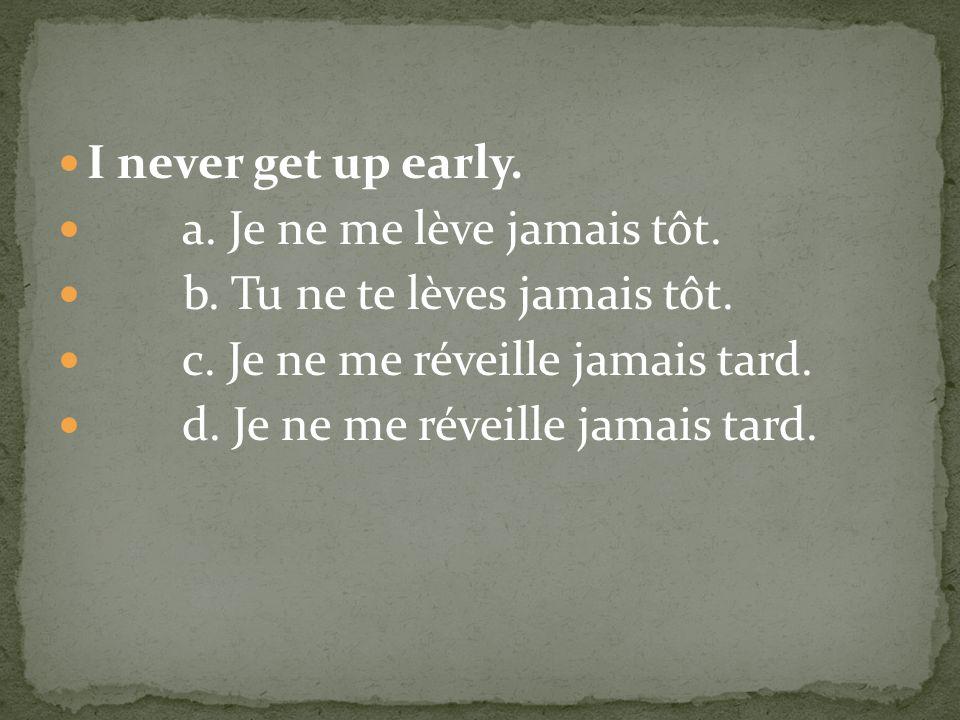 I never get up early. a. Je ne me lève jamais tôt. b. Tu ne te lèves jamais tôt. c. Je ne me réveille jamais tard.