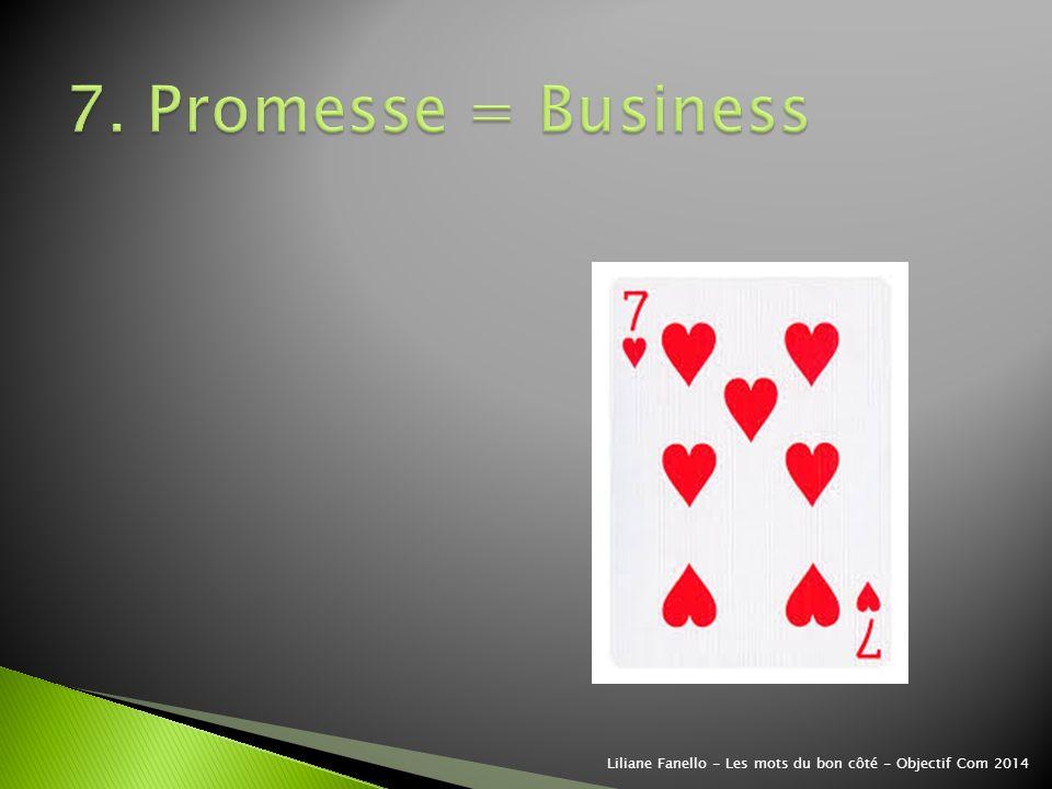 7. Promesse = Business Liliane Fanello - Les mots du bon côté - Objectif Com 2014