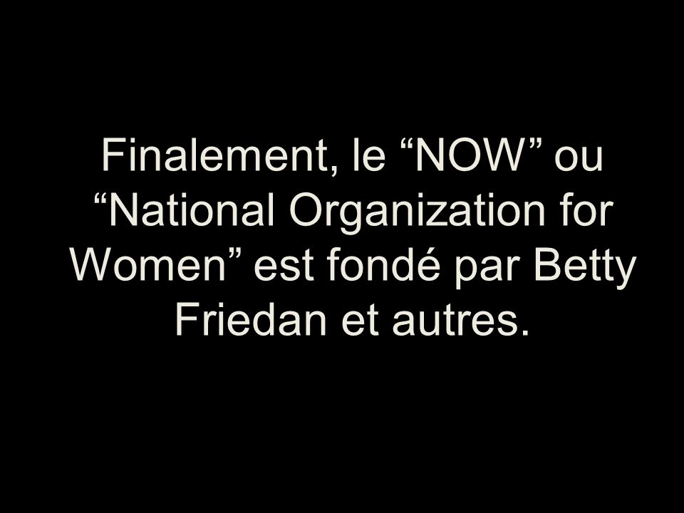 Finalement, le NOW ou National Organization for Women est fondé par Betty Friedan et autres.