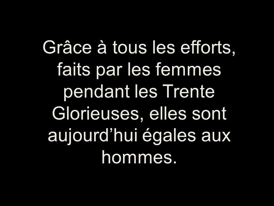 Grâce à tous les efforts, faits par les femmes pendant les Trente Glorieuses, elles sont aujourd'hui égales aux hommes.