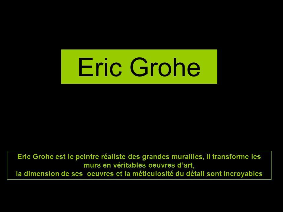 Eric Grohe Eric Grohe est le peintre réaliste des grandes murailles, il transforme les murs en véritables oeuvres d'art,