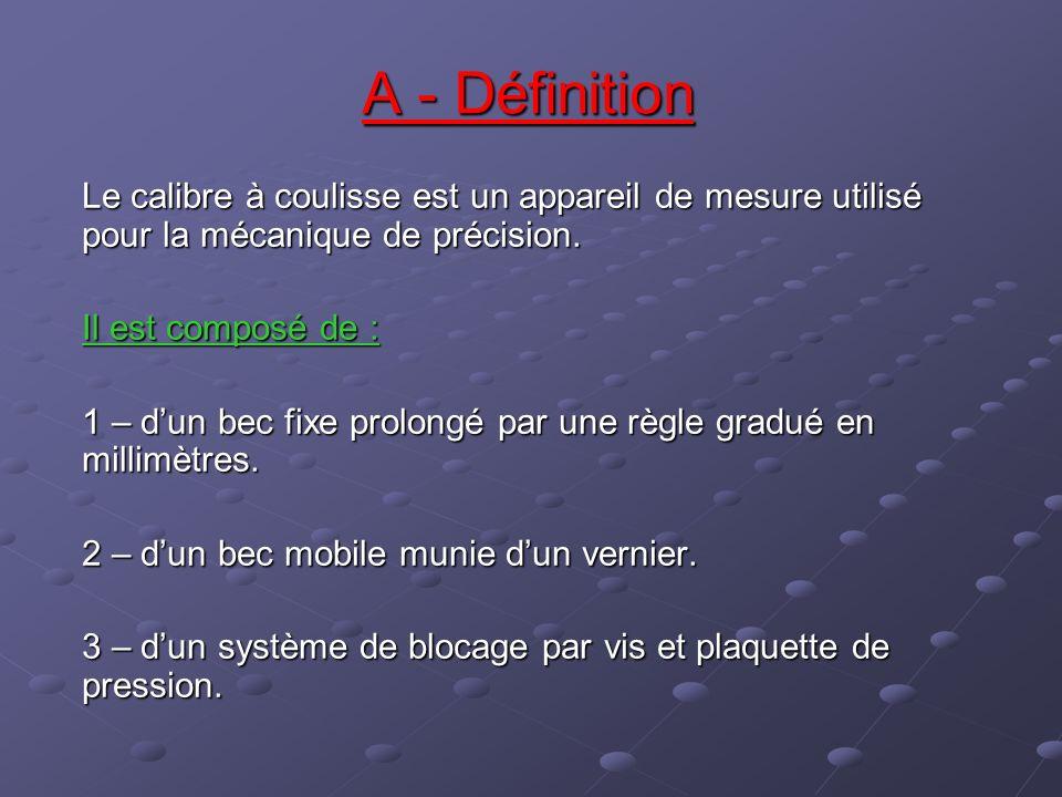 A - Définition Le calibre à coulisse est un appareil de mesure utilisé pour la mécanique de précision.