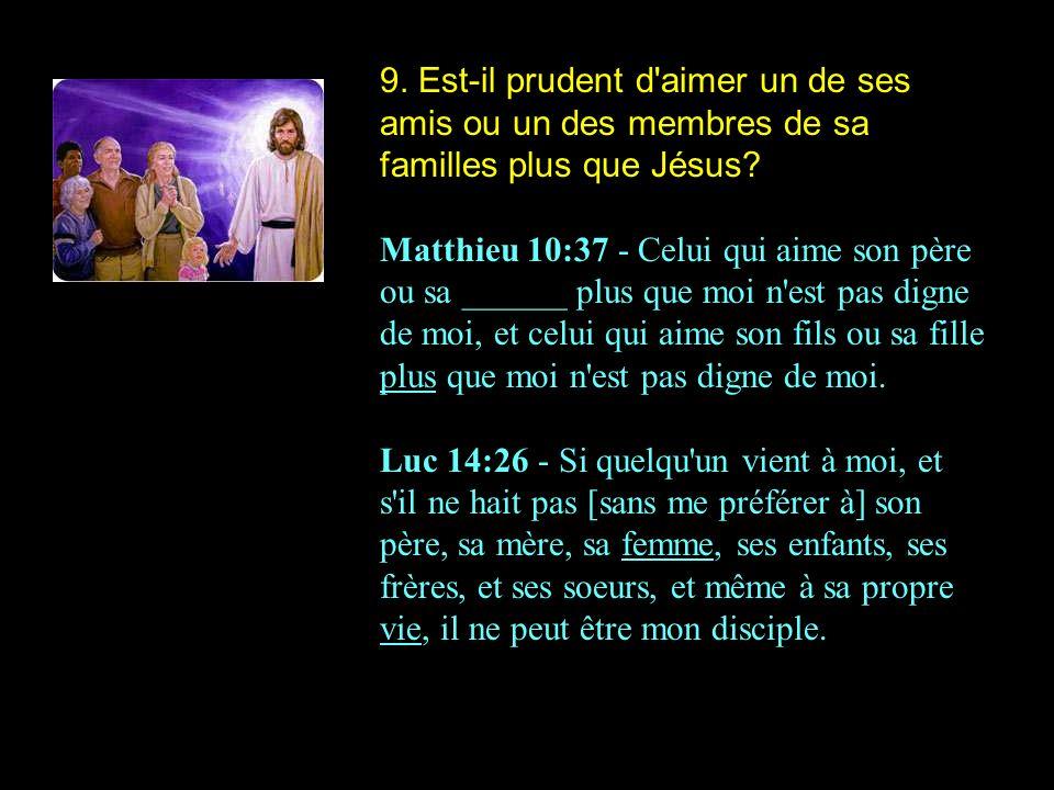 9. Est-il prudent d aimer un de ses amis ou un des membres de sa familles plus que Jésus
