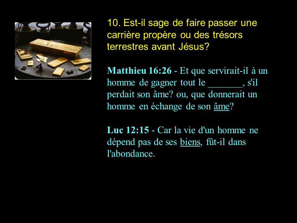 10. Est-il sage de faire passer une carrière propère ou des trésors terrestres avant Jésus