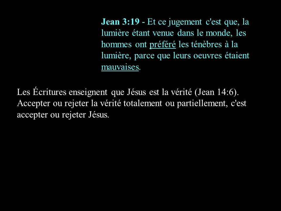 Jean 3:19 - Et ce jugement c est que, la lumière étant venue dans le monde, les hommes ont préféré les ténèbres à la lumière, parce que leurs oeuvres étaient mauvaises.