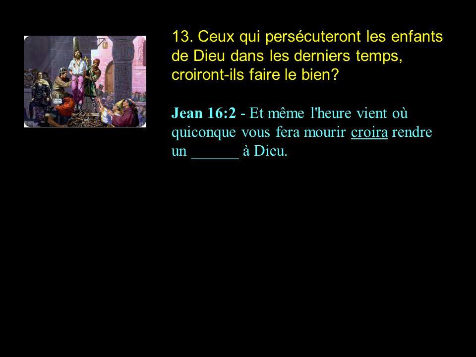 13. Ceux qui persécuteront les enfants de Dieu dans les derniers temps, croiront-ils faire le bien