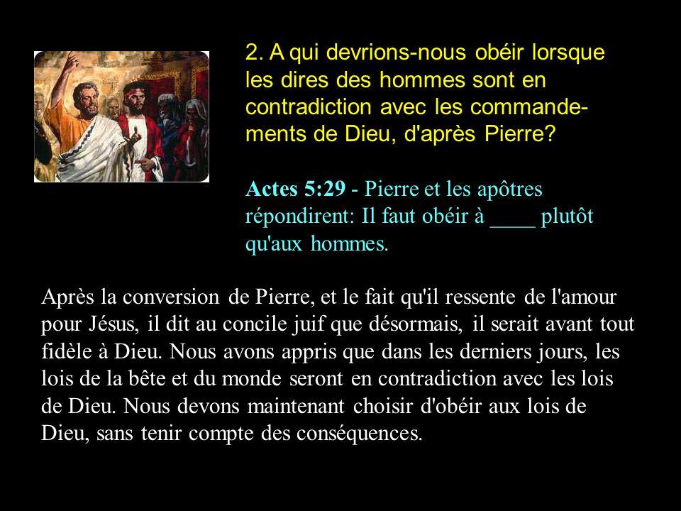 2. A qui devrions-nous obéir lorsque les dires des hommes sont en contradiction avec les commande-ments de Dieu, d après Pierre